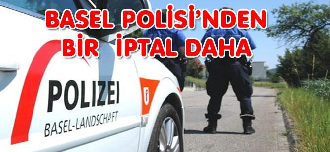 BASEL POLİSİ'NDEN  BİR  İPTAL DAHA