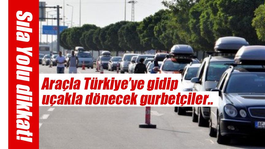 Sıla Yolu Dikkat: Araçla Türkiye'ye gidip uçakla dönecek gurbetçiler