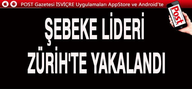 ŞEBEKE LİDERİ ZÜRİH HAVALİMANI'NDA GÖZALTINA ALINDI