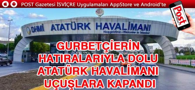 Gurbetçilerin hatıralarıyla dolu Atatürk Havalimanı uçuşlara kapandı