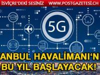 5G İstanbul Havalimanı'nda uygulanmaya başlıyor