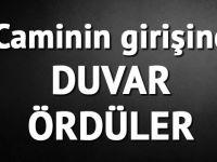 CAMİ GİRİŞİNE DUVAR ÖRDÜLER!!
