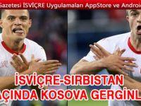 İsviçre - Sırbistan maçında siyasi gerilim çıktı