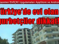 Türkiye'de evi olan Gurbetçiler DİKKAT!