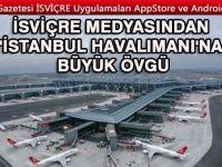 İsviçre medyasından İstanbul Havalimanına büyük övgü