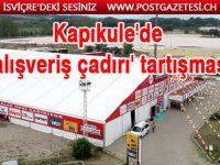 Gurbetçiler için Kapıkule'de kurulan alışveriş çadırı Edirne'yi karıştırdı